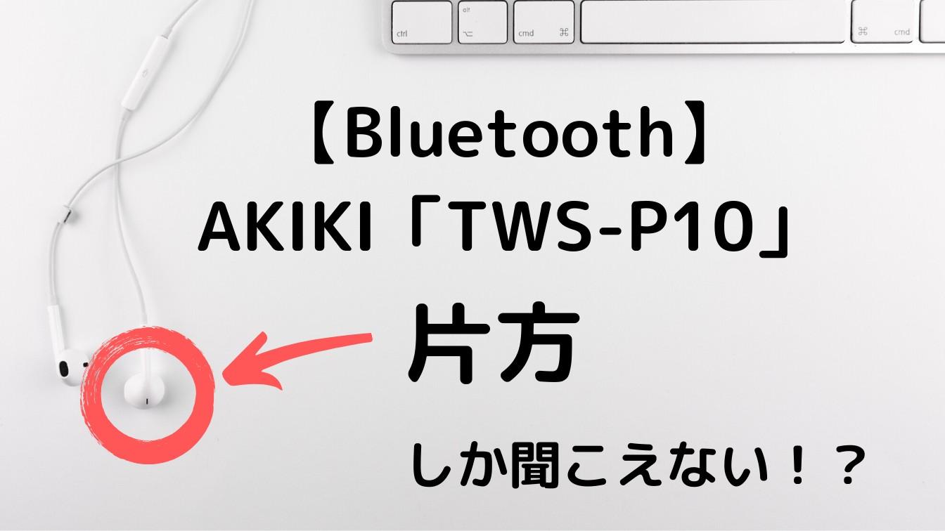 【Bluetooth】AKIKI「TWS-P10」片方しか音楽が聞こえない時の対象法(保存版)